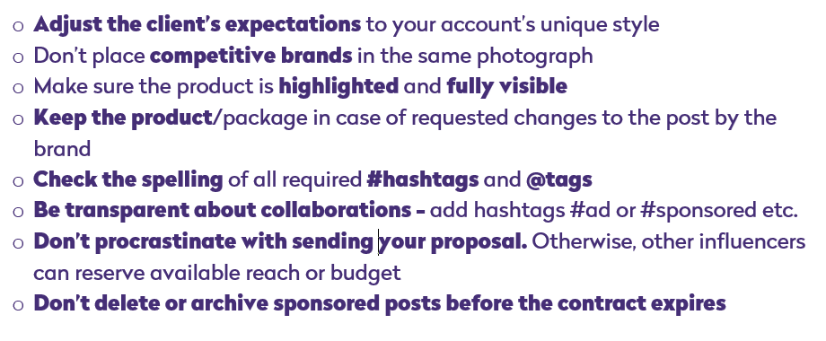 adjust the clients expectations to your unique style, don't place competitive brands in the same photograph, make sure the product is highlighted and fully visible, keep the product/package in case of requested changes to the post by the brand, check the spelling of all required hashtags and tags, be transparent about collaborations - add hashtags #ad or #sponsored etc., don't procrastinate with sending your proposal. Otherwise, other influencers can reserve available reach or budget, don't delete or archive sponsored posts before the contract expires